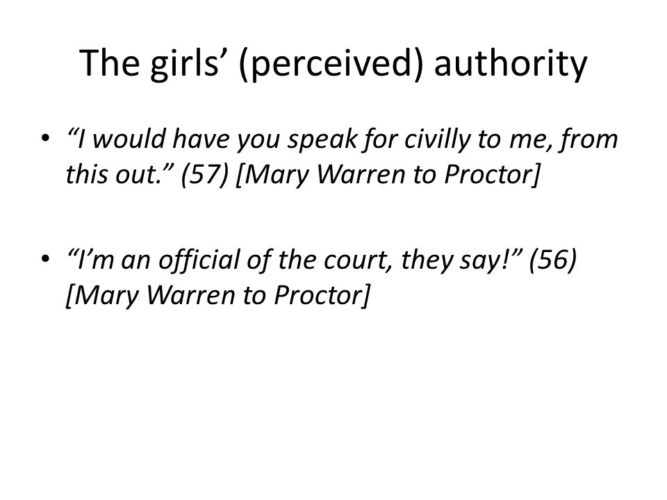 The girls' (perceived) authority I would have you speak for civilly to me, from this out. (57) [Mary Warren to Proctor] I'm an official of the court, they say! (56) [Mary Warren to Proctor]