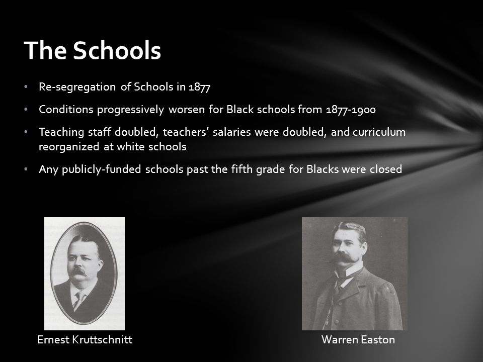 Re-segregation of Schools in 1877 Conditions progressively worsen for Black schools from 1877-1900 Teaching staff doubled, teachers' salaries were dou