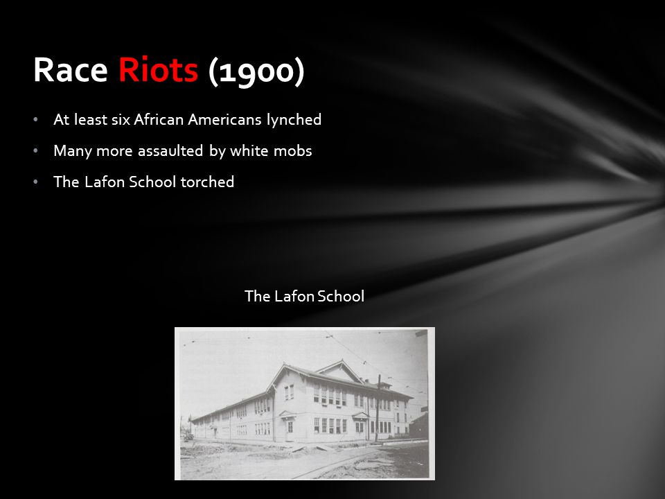 At least six African Americans lynched Many more assaulted by white mobs The Lafon School torched Race Riots (1900) The Lafon School