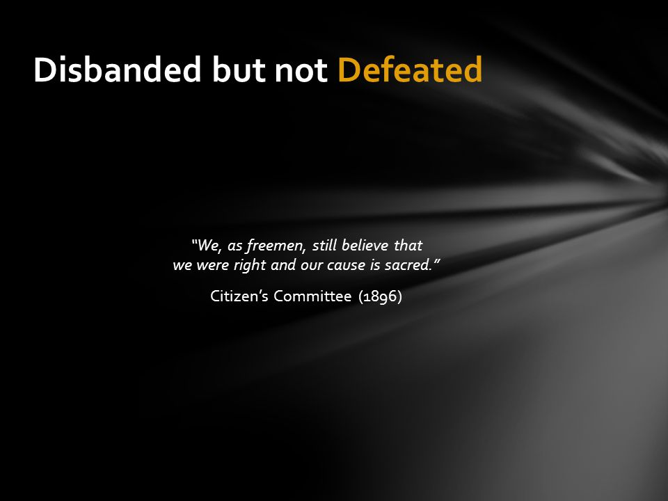 """""""We, as freemen, still believe that we were right and our cause is sacred."""" Citizen's Committee (1896) Disbanded but not Defeated"""