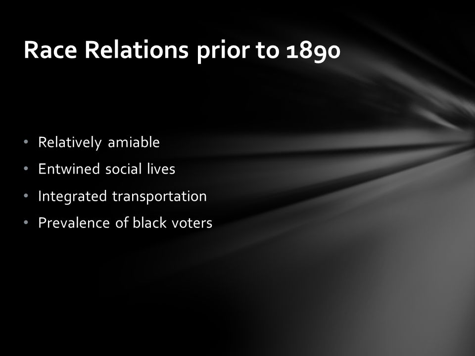 Relatively amiable Entwined social lives Integrated transportation Prevalence of black voters Race Relations prior to 1890