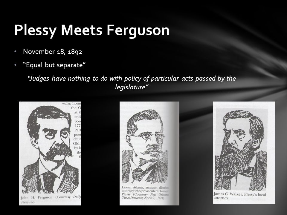 """November 18, 1892 """"Equal but separate"""" """"Judges have nothing to do with policy of particular acts passed by the legislature"""" Plessy Meets Ferguson"""