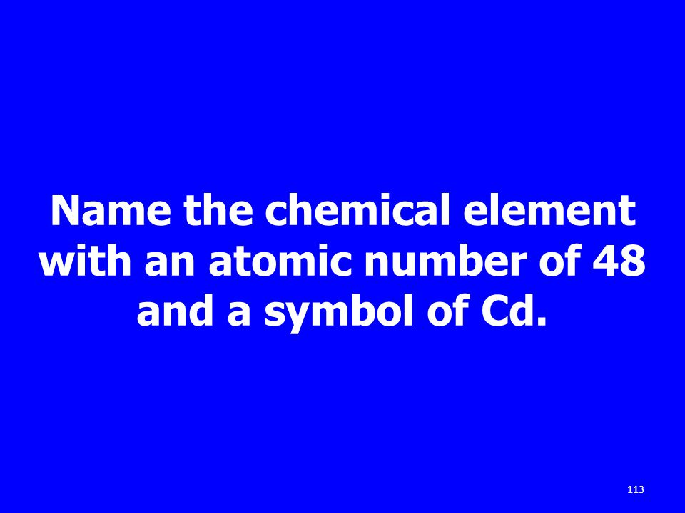 Name the chemical element with an atomic number of 48 and a symbol of Cd. 113