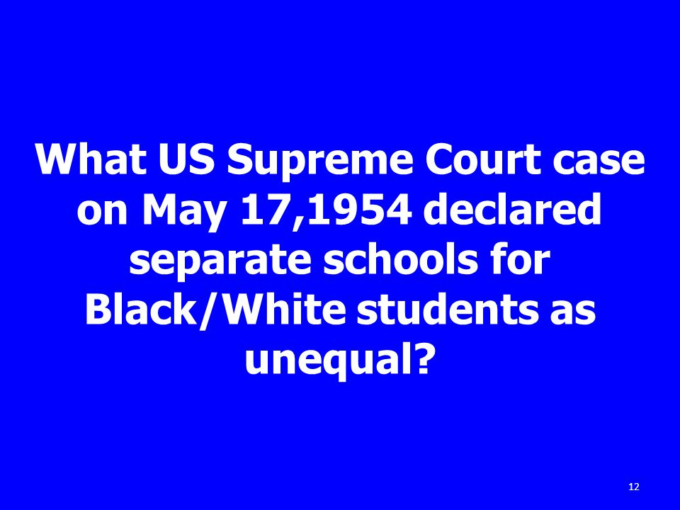 What US Supreme Court case on May 17,1954 declared separate schools for Black/White students as unequal.