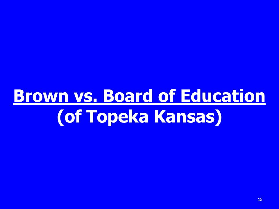Brown vs. Board of Education (of Topeka Kansas) 15