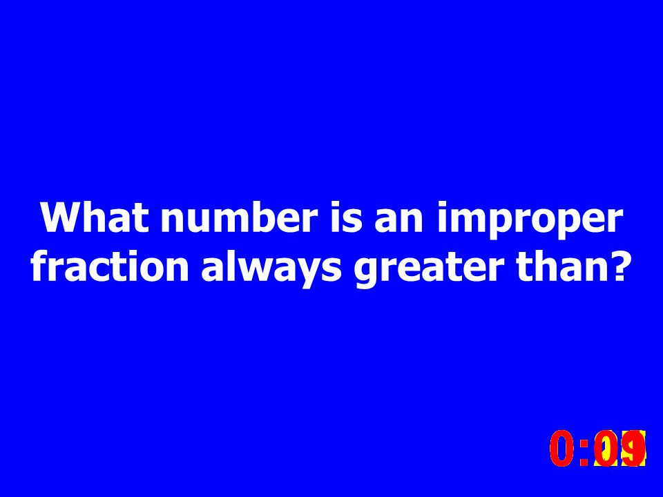 What number is an improper fraction always greater than.