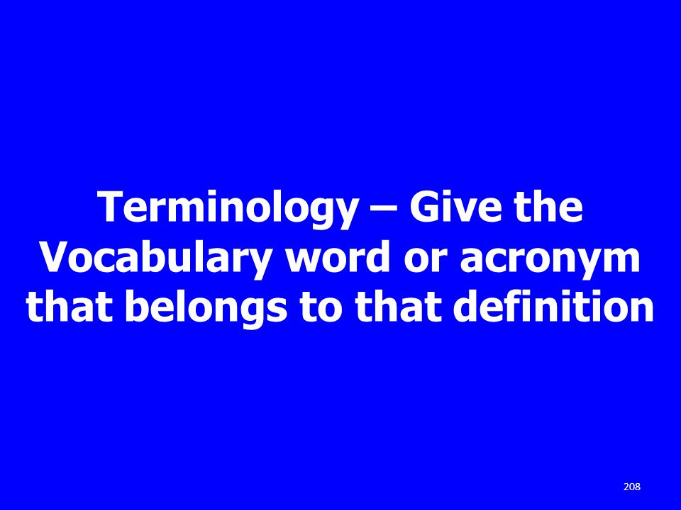 Terminology – Give the Vocabulary word or acronym that belongs to that definition 208