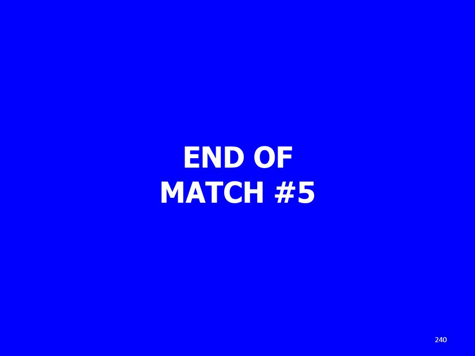 END OF MATCH #5 240