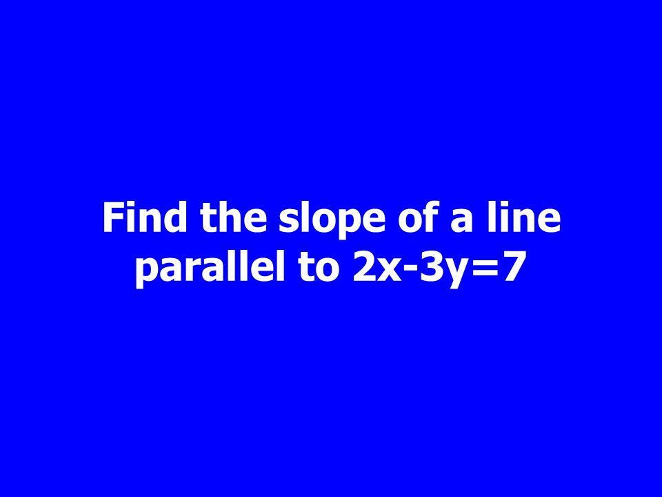 Find the slope of a line parallel to 2x-3y=7