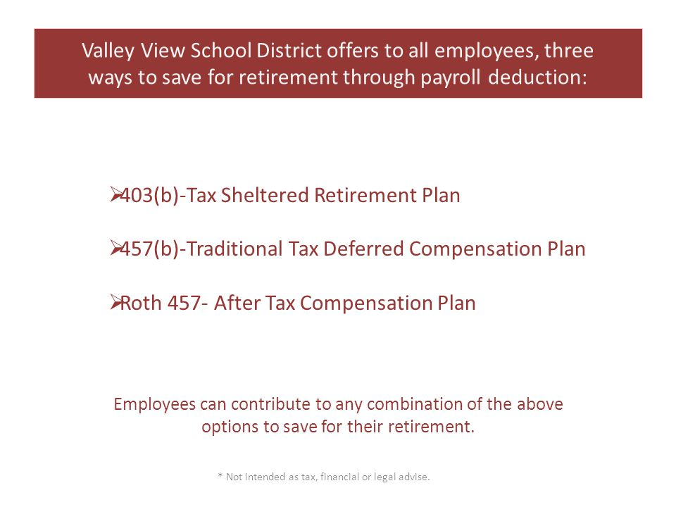 Valley View School District offers to all employees, three ways to save for retirement through payroll deduction:  403(b)-Tax Sheltered Retirement Plan  457(b)-Traditional Tax Deferred Compensation Plan  Roth 457- After Tax Compensation Plan Employees can contribute to any combination of the above options to save for their retirement.