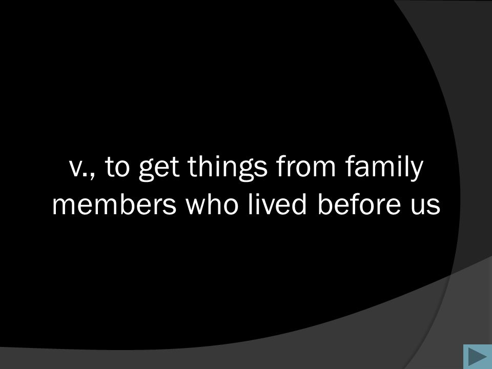 v., to get things from family members who lived before us