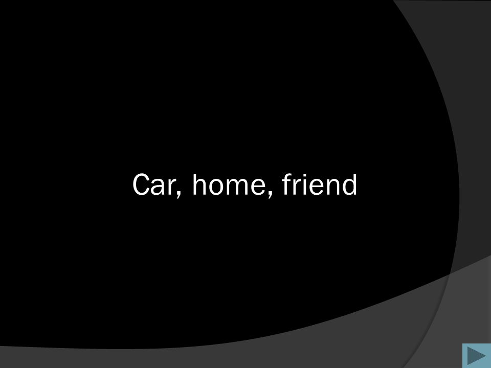 Car, home, friend