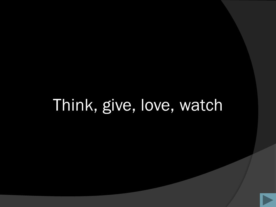 Think, give, love, watch