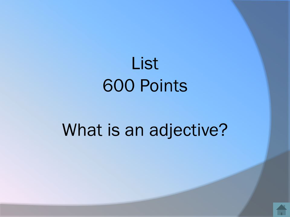 List 600 Points What is an adjective?