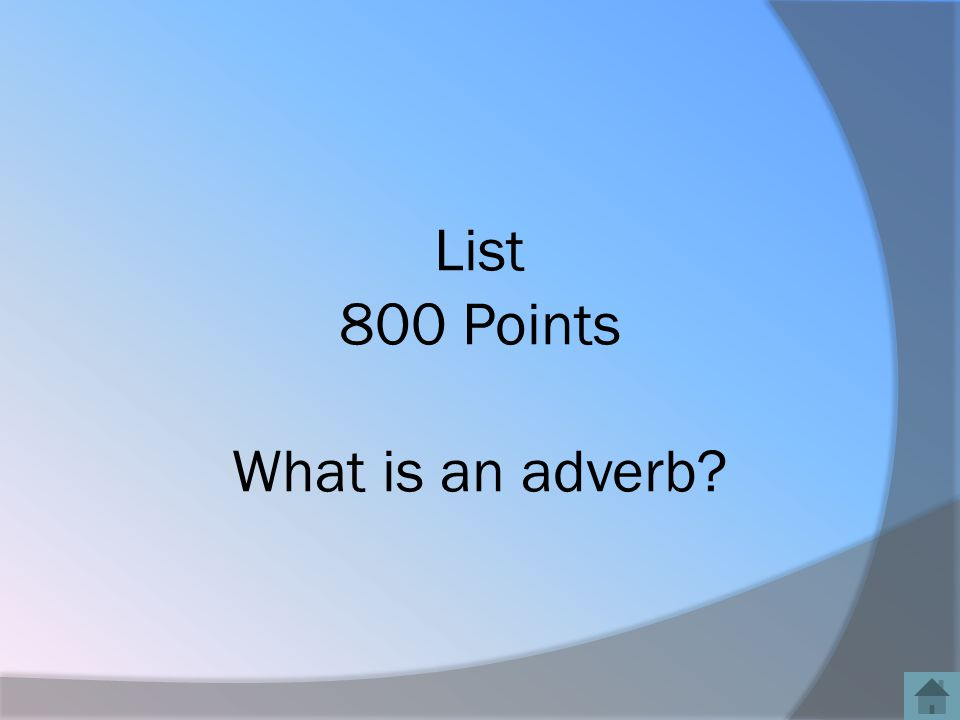 List 800 Points What is an adverb?