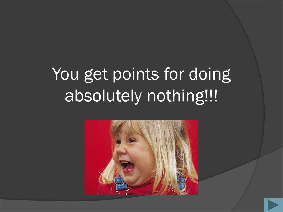 You get points for doing absolutely nothing!!!