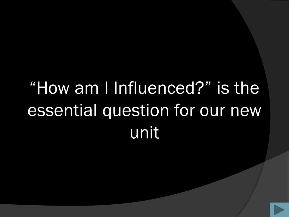 """How am I Influenced?"" is the essential question for our new unit"