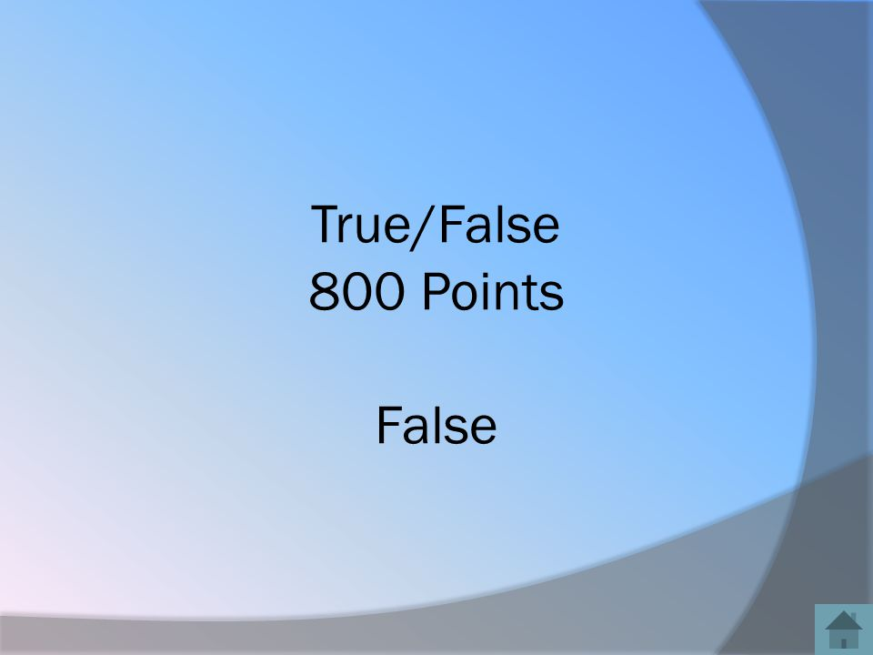 True/False 800 Points False