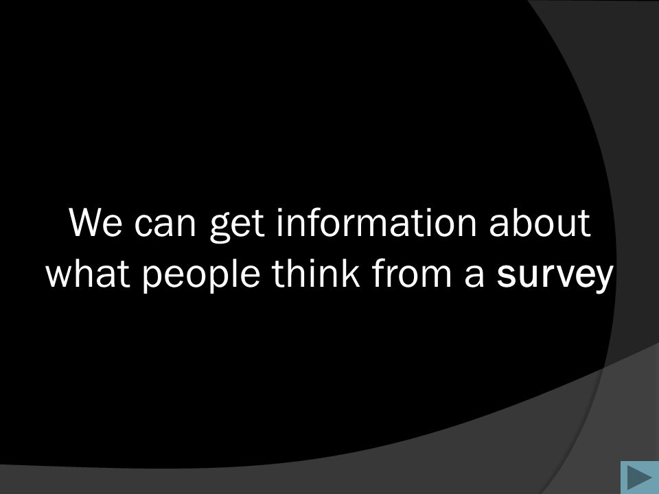 We can get information about what people think from a survey