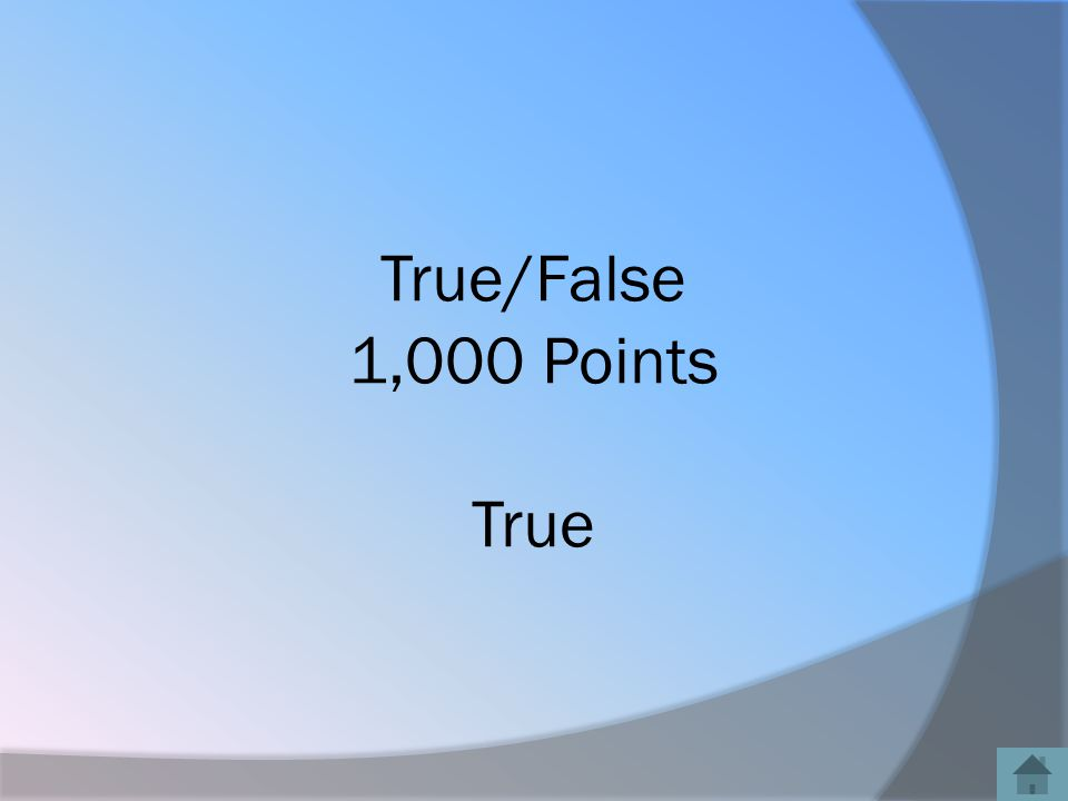 True/False 1,000 Points True