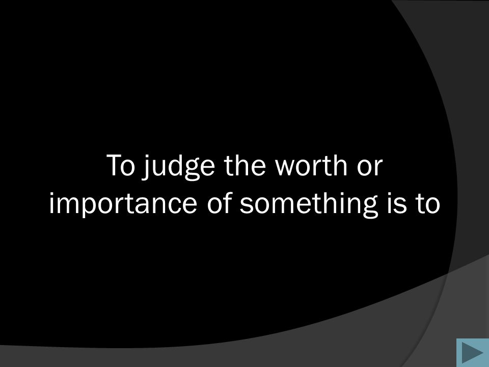 To judge the worth or importance of something is to