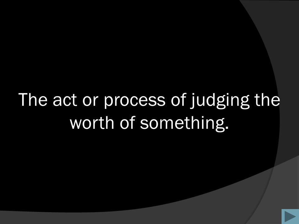 The act or process of judging the worth of something.