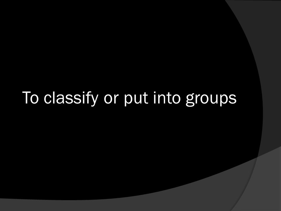 To classify or put into groups