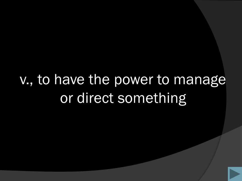 v., to have the power to manage or direct something