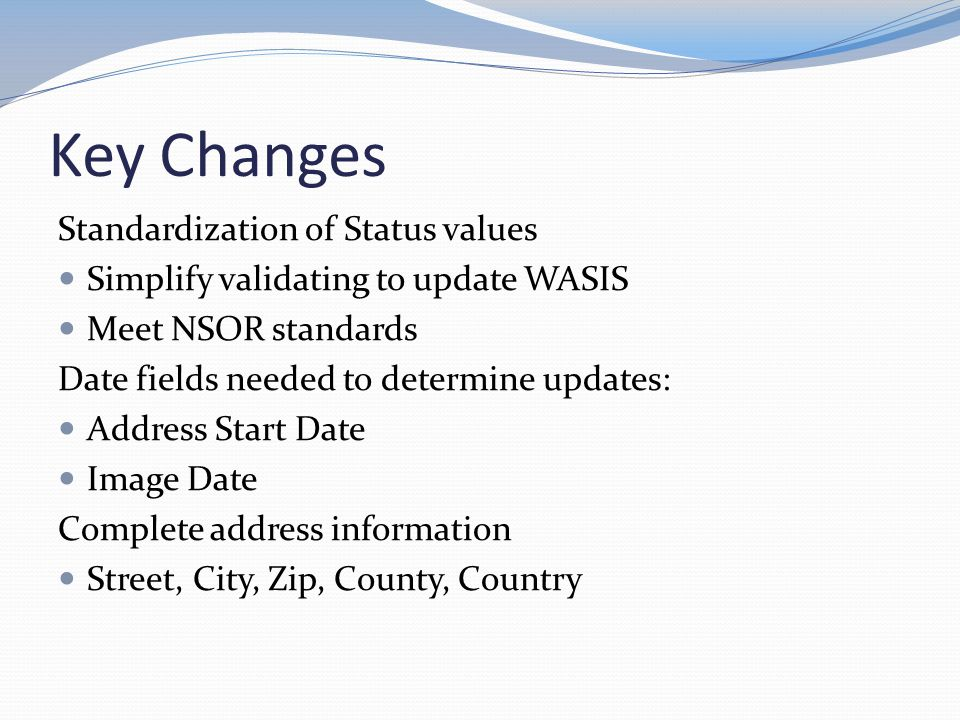 Key Changes Standardization of Status values Simplify validating to update WASIS Meet NSOR standards Date fields needed to determine updates: Address