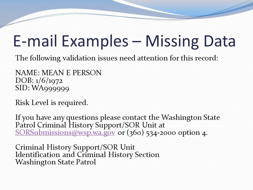 E-mail Examples – Missing Data The following validation issues need attention for this record: NAME: MEAN E PERSON DOB: 1/6/1972 SID: WA999999 Risk Le