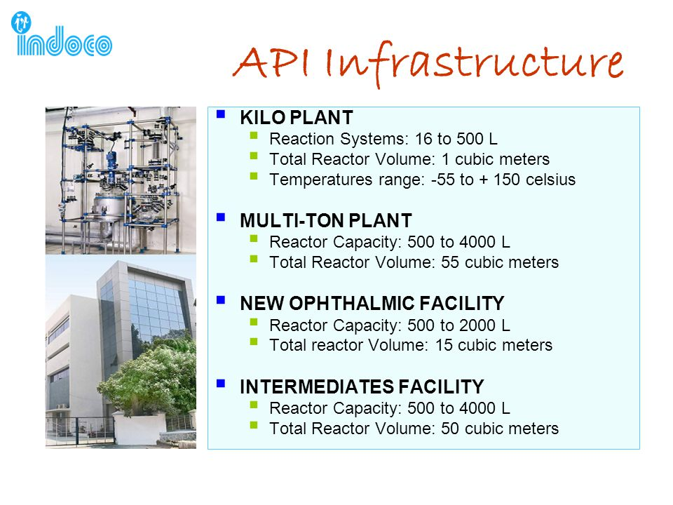 API Infrastructure  KILO PLANT  Reaction Systems: 16 to 500 L  Total Reactor Volume: 1 cubic meters  Temperatures range: -55 to + 150 celsius  MULTI-TON PLANT  Reactor Capacity: 500 to 4000 L  Total Reactor Volume: 55 cubic meters  NEW OPHTHALMIC FACILITY  Reactor Capacity: 500 to 2000 L  Total reactor Volume: 15 cubic meters  INTERMEDIATES FACILITY  Reactor Capacity: 500 to 4000 L  Total Reactor Volume: 50 cubic meters