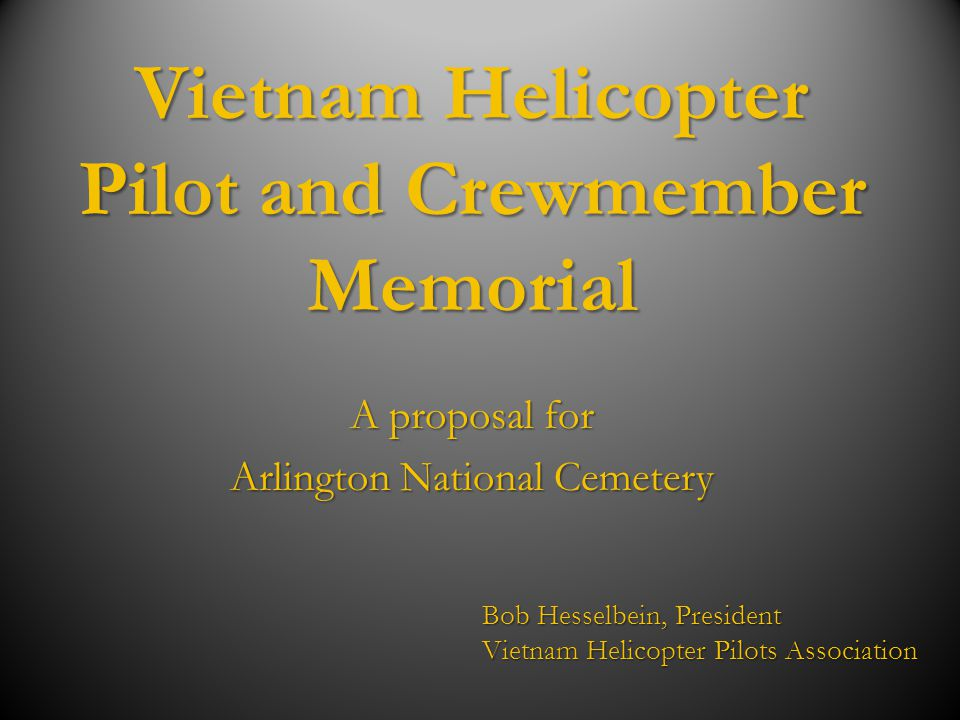Vietnam Helicopter Pilot and Crewmember Memorial A proposal for Arlington National Cemetery Bob Hesselbein, President Vietnam Helicopter Pilots Associ