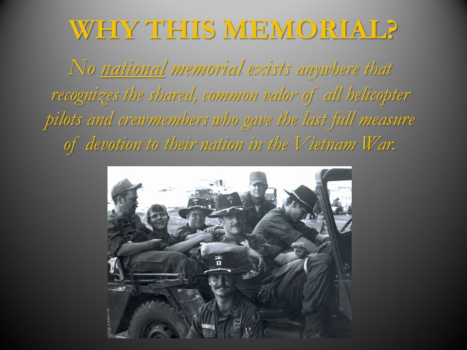 WHY THIS MEMORIAL? No national memorial exists anywhere that recognizes the shared, common valor of all helicopter pilots and crewmembers who gave the