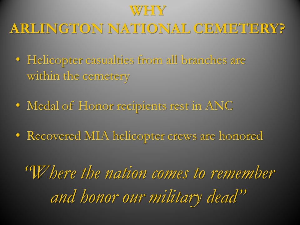 WHY ARLINGTON NATIONAL CEMETERY? Helicopter casualties from all branches are within the cemetery Helicopter casualties from all branches are within th