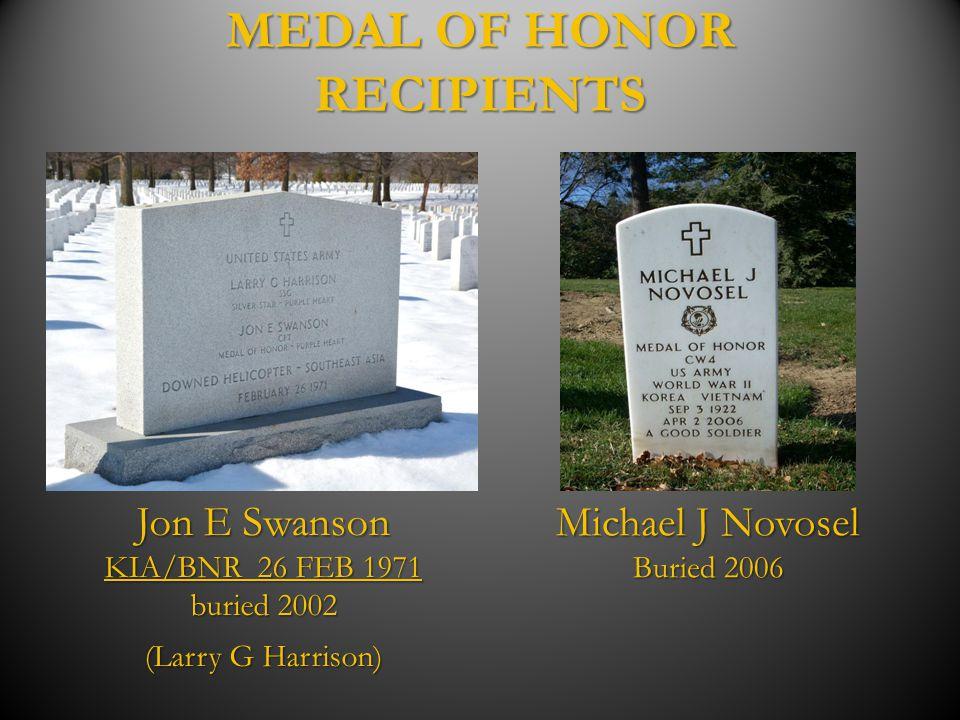 MEDAL OF HONOR RECIPIENTS Jon E Swanson KIA/BNR 26 FEB 1971 buried 2002 (Larry G Harrison) Michael J Novosel Buried 2006