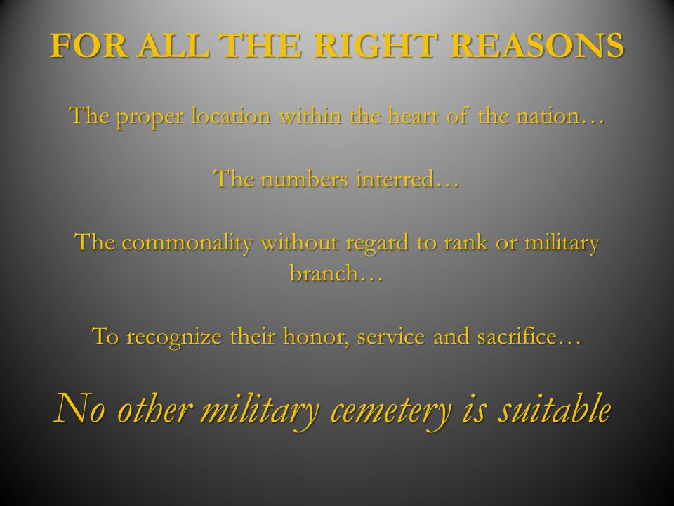 FOR ALL THE RIGHT REASONS The proper location within the heart of the nation… The numbers interred… The commonality without regard to rank or military