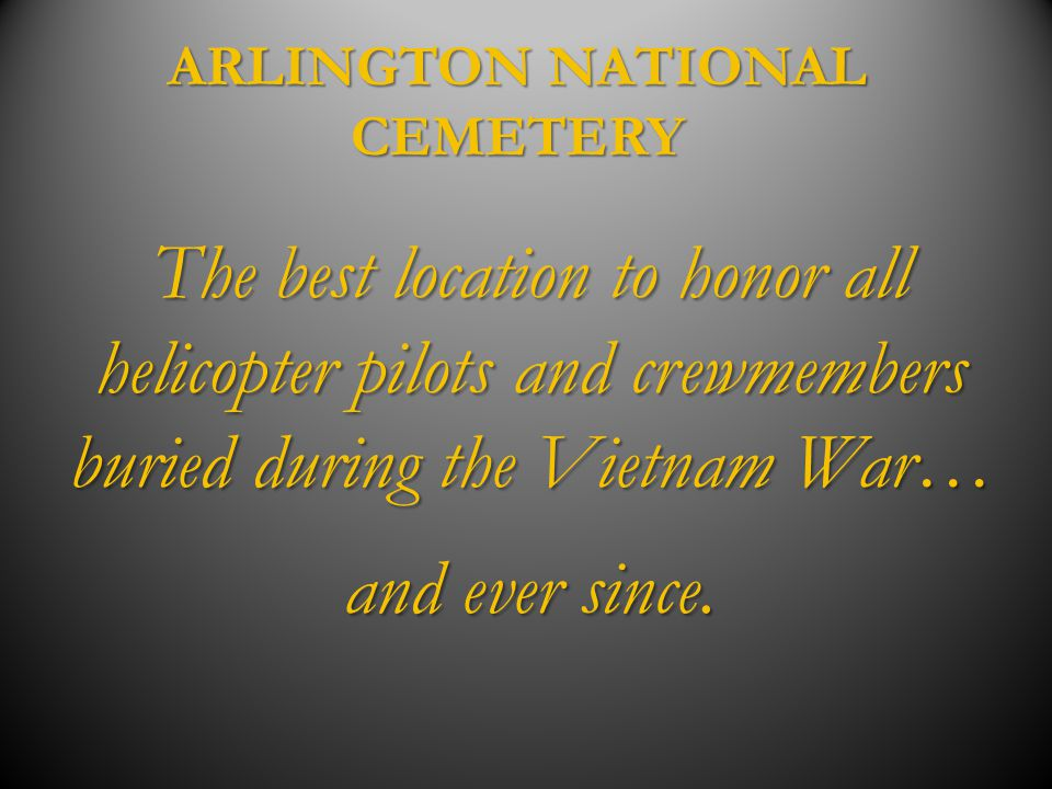 ARLINGTON NATIONAL CEMETERY The best location to honor all helicopter pilots and crewmembers buried during the Vietnam War… and ever since.