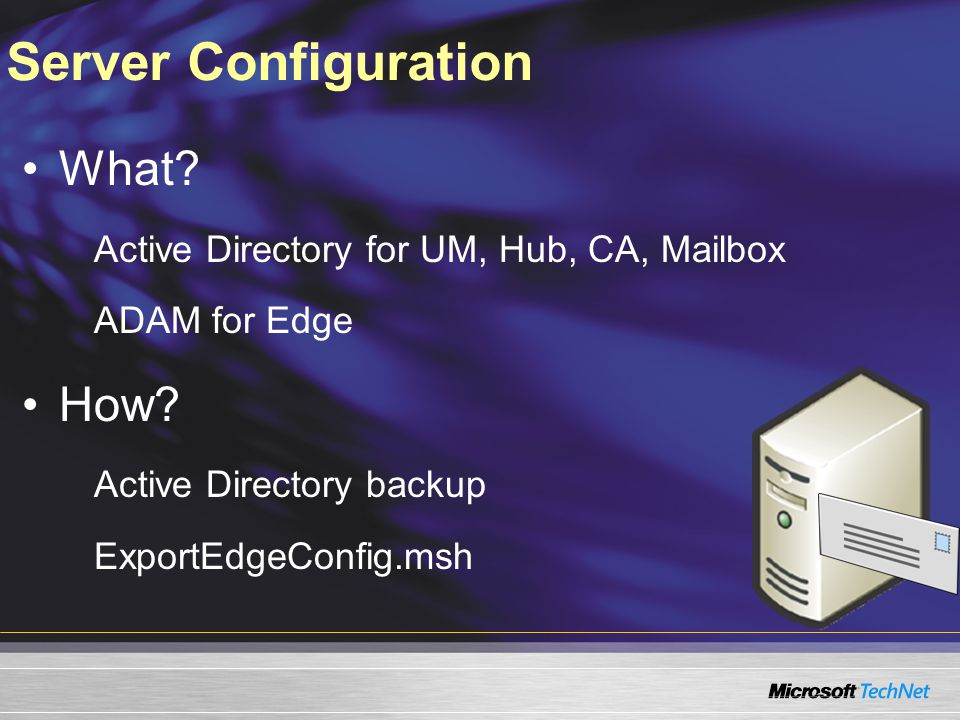 Server Configuration What? Active Directory for UM, Hub, CA, Mailbox ADAM for Edge How? Active Directory backup ExportEdgeConfig.msh