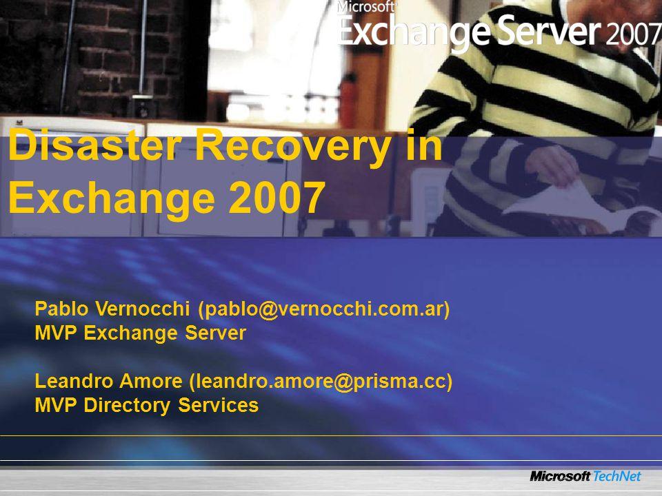 Pablo Vernocchi (pablo@vernocchi.com.ar) MVP Exchange Server Leandro Amore (leandro.amore@prisma.cc) MVP Directory Services Disaster Recovery in Exchange 2007