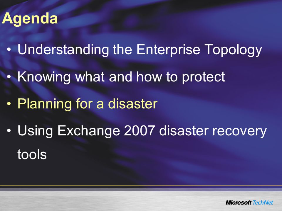 Agenda Understanding the Enterprise Topology Knowing what and how to protect Planning for a disaster Using Exchange 2007 disaster recovery tools