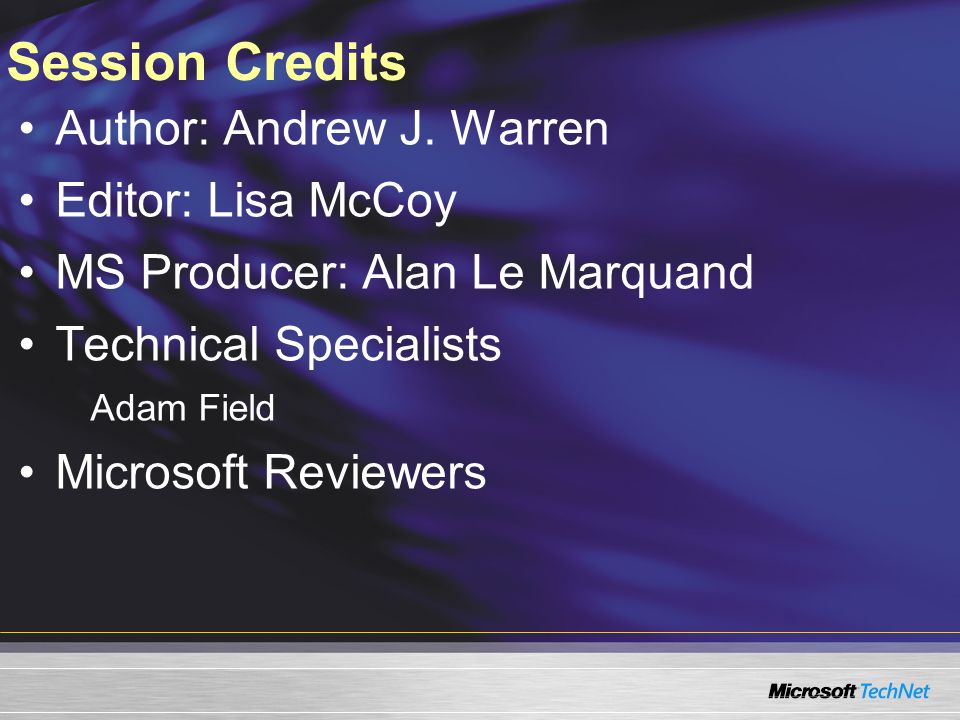 Session Credits Author: Andrew J. Warren Editor: Lisa McCoy MS Producer: Alan Le Marquand Technical Specialists Adam Field Microsoft Reviewers