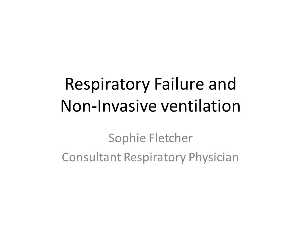 Respiratory Failure and Non-Invasive ventilation Sophie Fletcher Consultant Respiratory Physician