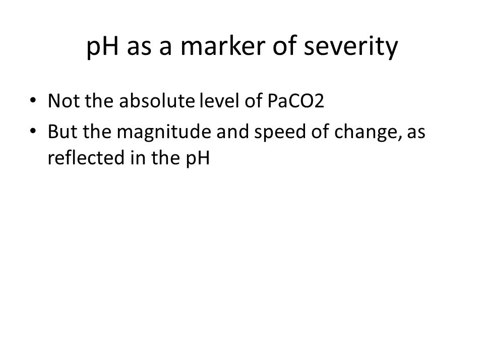 pH as a marker of severity Not the absolute level of PaCO2 But the magnitude and speed of change, as reflected in the pH
