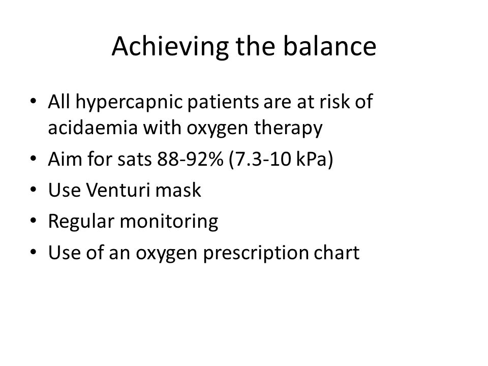 Achieving the balance All hypercapnic patients are at risk of acidaemia with oxygen therapy Aim for sats 88-92% (7.3-10 kPa) Use Venturi mask Regular monitoring Use of an oxygen prescription chart