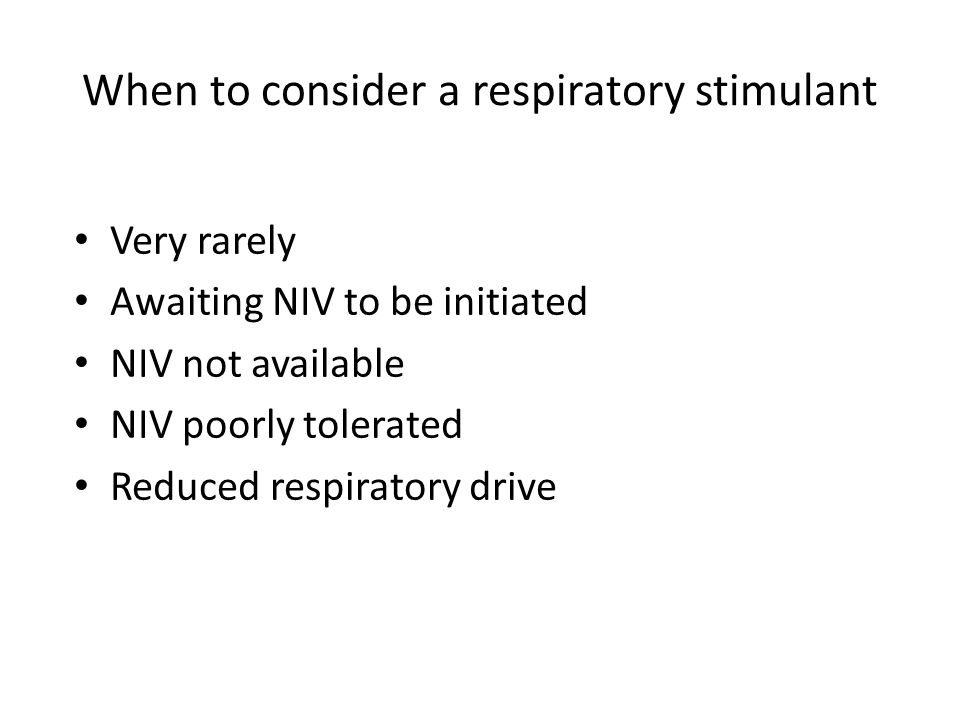 When to consider a respiratory stimulant Very rarely Awaiting NIV to be initiated NIV not available NIV poorly tolerated Reduced respiratory drive