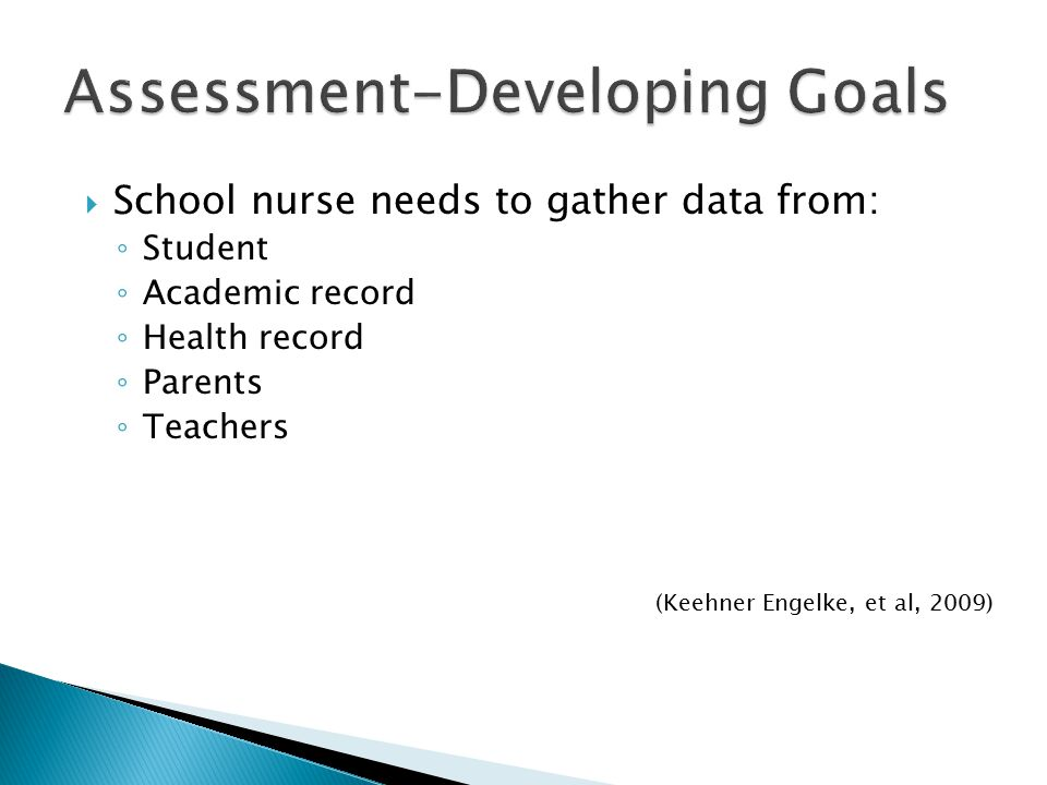  School nurse needs to gather data from: ◦ Student ◦ Academic record ◦ Health record ◦ Parents ◦ Teachers (Keehner Engelke, et al, 2009)