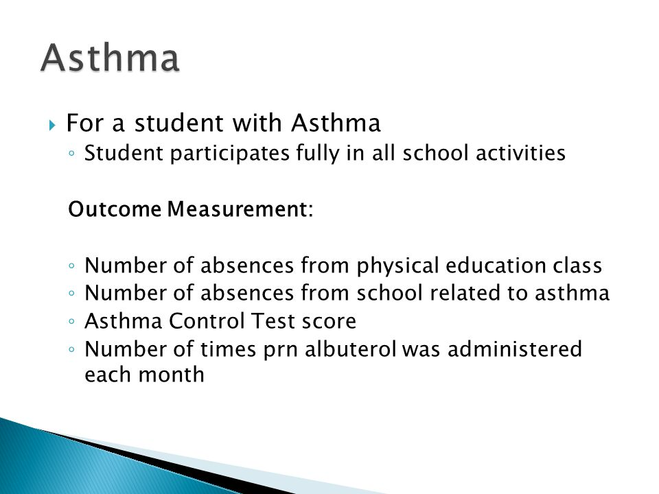  For a student with Asthma ◦ Student participates fully in all school activities Outcome Measurement: ◦ Number of absences from physical education class ◦ Number of absences from school related to asthma ◦ Asthma Control Test score ◦ Number of times prn albuterol was administered each month