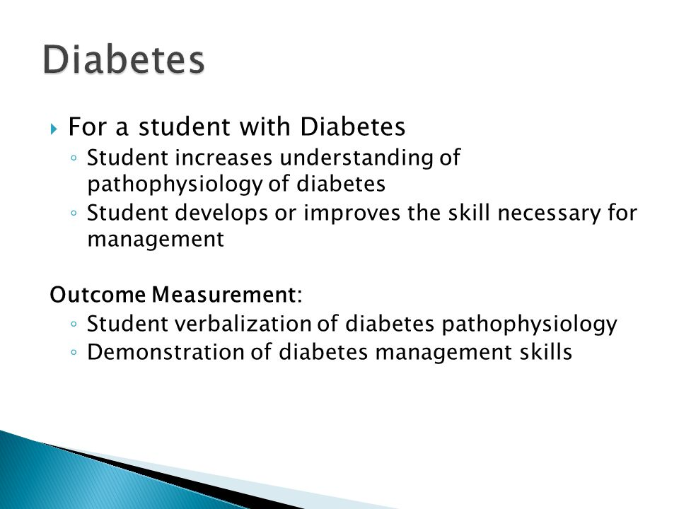  For a student with Diabetes ◦ Student increases understanding of pathophysiology of diabetes ◦ Student develops or improves the skill necessary for management Outcome Measurement: ◦ Student verbalization of diabetes pathophysiology ◦ Demonstration of diabetes management skills