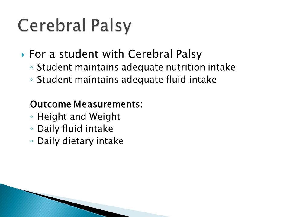  For a student with Cerebral Palsy ◦ Student maintains adequate nutrition intake ◦ Student maintains adequate fluid intake Outcome Measurements: ◦ Height and Weight ◦ Daily fluid intake ◦ Daily dietary intake