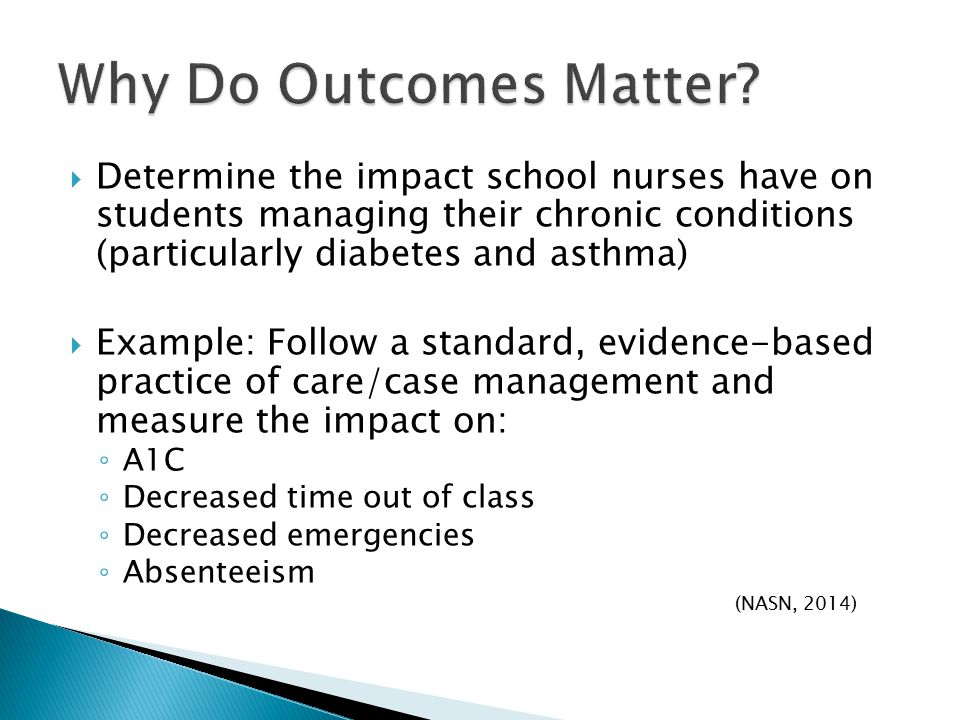  Determine the impact school nurses have on students managing their chronic conditions (particularly diabetes and asthma)  Example: Follow a standard, evidence-based practice of care/case management and measure the impact on: ◦ A1C ◦ Decreased time out of class ◦ Decreased emergencies ◦ Absenteeism (NASN, 2014)